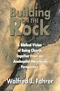Building on the Rock: A Biblical Vision of Being Church Together from an Anabaptist-Mennonite Perspective
