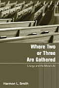 Where Two or Three Are Gathered: Liturgy and the Moral Life