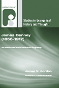 James Denney (1856?1917): An Intellectual and Contextual Biography (Studies in Evangelical History and Thought)
