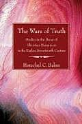 The Wars of Truth: Studies in the Decay of Christian Humanism in the Earlier Seventeenth Century