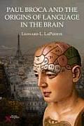 Paul Broca & The Origins Of Language In The Brain by Leonard L. Lapointe