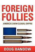 Foreign Follies: America's New Global Empire