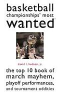 Basketball Championships' Most Wanted: The Top 10 Book of March Mayhem, Playoff Performances, and Tournament Oddities