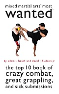 Mixed Martial Arts' Most Wanted: The Top 10 Book of Crazy Combat, Great Grappling, and Sick Submissions (Most Wanted)