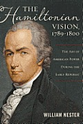 The Hamiltonian Vision, 1789 1800: The Art of American Power During the Early Republic (Art of American Power During the Early Republic)