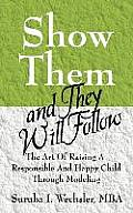 Show Them and They Will Follow: The Art of Raising a Responsible and Happy Child Through Modeling