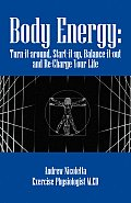 Body Energy: Turn-It-Around, Start-It-Up, Balance-It-Out and Re-Charge Your Life