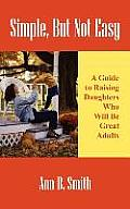 Simple, But Not Easy: A Guide to Raising Daughters Who Will Be Great Adults