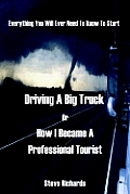 Everything You Will Ever Need to Know to Start Driving a Big Truck or How I Became a Professional Tourist