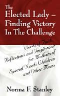 The Elected Lady--Finding Victory in the Challenge: Words of Faith, Reflections and Inspiration for Mothers of Special Needs Children and Other Moms