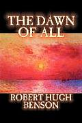 The Dawn of All by Robert Hugh Benson, Fiction, Literary, Christian, Science Fiction