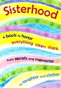 Sisterhood: A Book to Honor Everything Sisters Share, from Secrets and Memories to Laughter and Clothes
