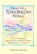 What Will Tomorrow Bring?: Positive Thoughts to Encourage You to Believe in Today and Be Ready for Tomorrow