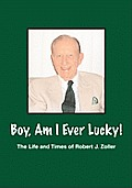 Boy, Am I Ever Lucky! the Life and Times of Robert J. Zoller