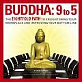 Buddha 9 to 5 The Eightfold Path to Enlightening Your Workplace & Improving Your Bottom Line