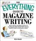 Everything Guide to Magazine Writing From Writing Irresistible Queries to Landing Your First Assignment All You Need to Build a Successful Caree