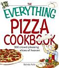 Everything Pizza Cookbook 300 Crowd Pleasing Slices of Heaven