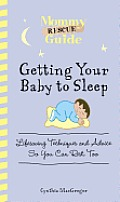 Mommy Rescue Guide Getting Your Baby to Sleep Lifesaving Techniques & Advice So You Can Rest Too