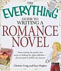 Everything Guide to Writing a Romance Novel From Writing the Perfect Love Scene to Finding the Right Publisher All You Need to Fulfill Your Drea
