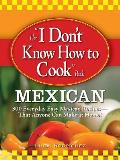 The &quot;I Don't Know How to Cook&quot; Book: Mexican: 300 Everyday Easy Mexican Recipes--That Anyone Can Make at Home!