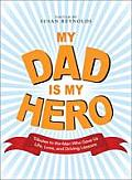 My Dad Is My Hero Tributes to the Men Who Gave Us Life Love & Driving Lessons