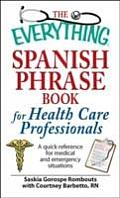 Everything Spanish Phrase Book for Health Care Professionals A Quick Reference for Medical & Emergency Situations