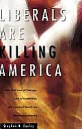 Liberals Are Killing America: How Their Loss of Courage, Lack of Leadership, and Constant Deceit Are Destroying Americans