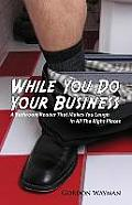 While You Do Your Business: A Bathroom Reader That Makes You Laugh in All the Right Places.