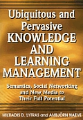 Ubiquitous and Pervasive Knowledge and Learning Management: Semantics, Social Networking and New Media to Their Full Potential