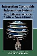 Integrating Geographic Information Systems Into Library Services: A Guide for Academic Libraries