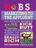 No B S Marketing to the Affluent No Holds Barred Kick Butt Take No Prisoners Guide to Getting Really Rich With CD