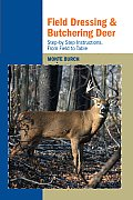 Field Dressing and Butchering Deer: Step-By-Step Instructions, from Field to Table Cover