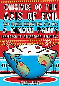 Cuisines of the Axis of Evil & Other Irritating States A Dinner Party Approach to International Relations