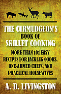 The Curmudgeon's Book of Skillet Cooking: More Than 101 Easy Recipes for Jackleg Cooks, One-Armed Chefs, and Practical Housewives