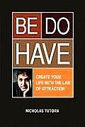 Be Do Have (Create Your Life with the Law of Attraction)
