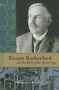 Ernest Rutherford and the Birth of the Atomic Age