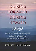 Looking Forward, Looking Upward: My Life, My Friendship With Sir John, & The Early Years Of The John... by Robert L. Herrmann