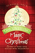 Discovering the Magic of Christmas: 75 Ways to Make Your Holidays More Meaningful