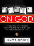 Blogs on God: A Unique Collection of Brief, High-Impact, This and Thats on God, the Bible, and the Human Race
