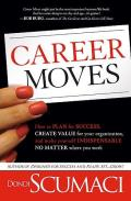Career Moves How to Plan for Success Create Value for Your Organization & Make Yourself Indispensable No Matter Where You Work