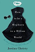 How to Be a Hepburn in a Hilton World: The Art of Living with Style, Class, and Grace Cover