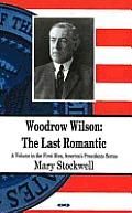Woodrow Wilson: the Last Romantic
