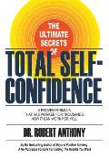 The Ultimate Secrets of Total Self-Confidence: A Proven Formula That Has Worked for Thousands, Now It Can Work for You.