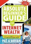 The Absolute Beginner's Guide to Internet Wealth: Everything You Need to Know to Create Your Portable Empire