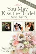 You May Kiss the Bride! (Now What?): The Essential Plan for the Marriage of Your Dreams