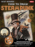 How to Draw Steampunk: Discover the Secrets to Drawing, Painting, and Illustrating the Curious World of Science Fiction in the Victorian Age (How to Draw: Fantasy Underground)