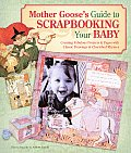 Mother Gooses Guide to Scrapbooking Your Baby Creating Fabulous Projects & Pages with Classic Drawings & Cherished Rhymes