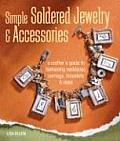 Simple Soldered Jewelry & Accessories A Crafters Guide to Fashioning Necklaces Earrings Bracelets & More