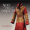500 Felt Objects Creative Explorations of a Remarkable Material