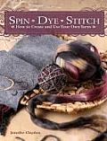 Spin Dye Stitch How to Create & Use Your Own Yarns